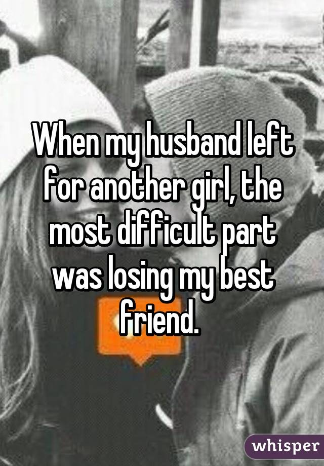 When my husband left for another girl, the most difficult part was losing my best friend.