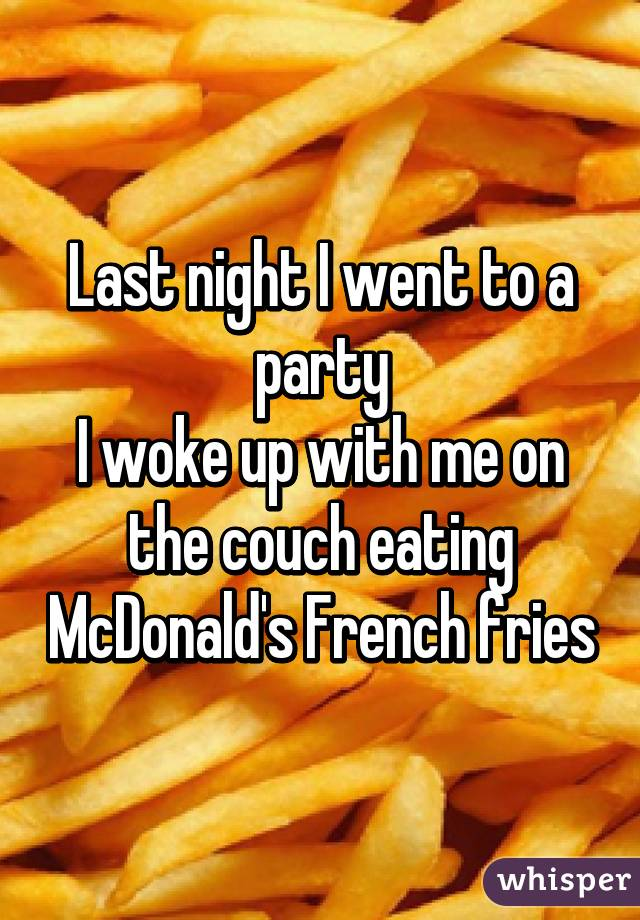 Last night I went to a party I woke up with me on the couch eating McDonald's French fries