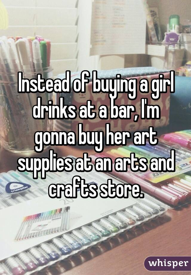 Instead of buying a girl drinks at a bar, I'm gonna buy her art supplies at an arts and crafts store.