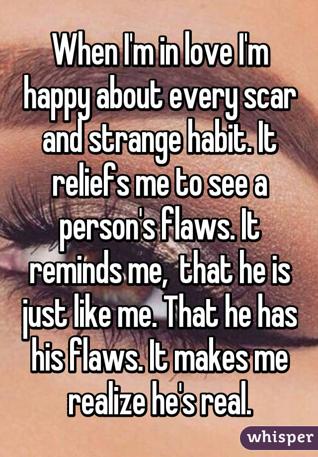 When I'm in love I'm happy about every scar and strange habit. It reliefs me to see a person's flaws. It reminds me,  that he is just like me. That he has his flaws. It makes me realize he's real.