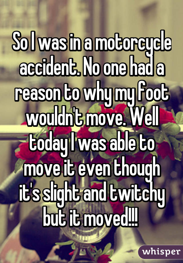 So I was in a motorcycle accident. No one had a reason to why my foot wouldn't move. Well today I was able to move it even though it's slight and twitchy but it moved!!!