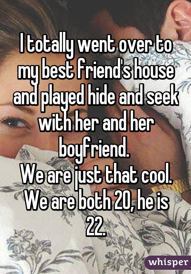 I totally went over to my best friend's house and played hide and seek with her and her boyfriend.  We are just that cool. We are both 20, he is 22.