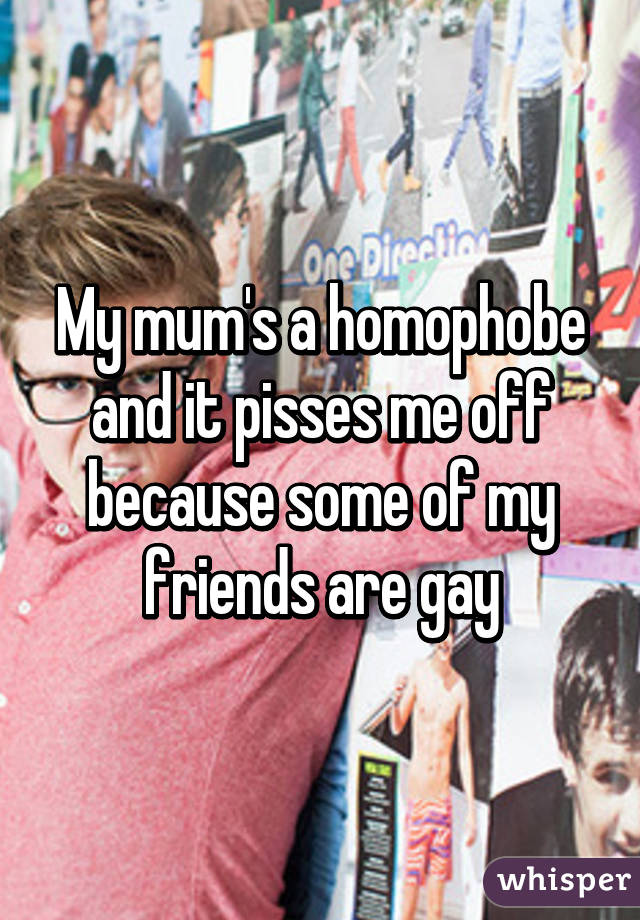 My mum's a homophobe and it pisses me off because some of my friends are gay