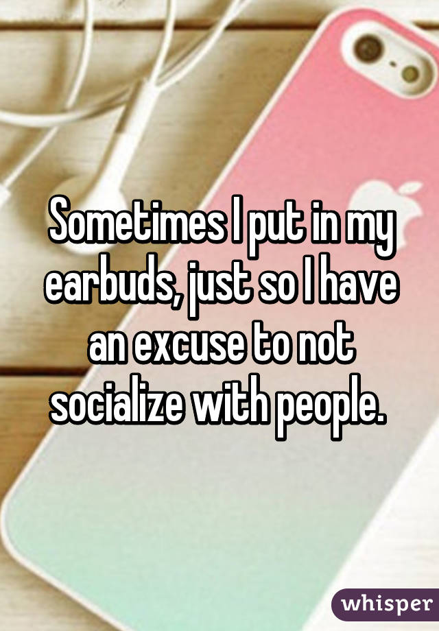 Sometimes I put in my earbuds, just so I have an excuse to not socialize with people.