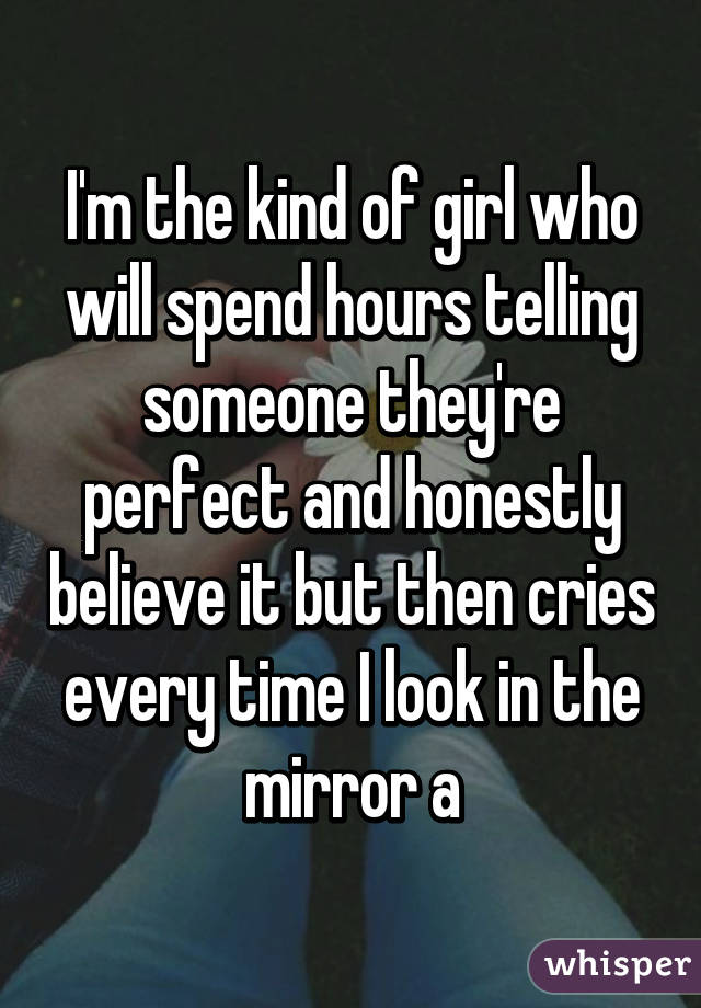 I'm the kind of girl who will spend hours telling someone they're perfect and honestly believe it but then cries every time I look in the mirror a