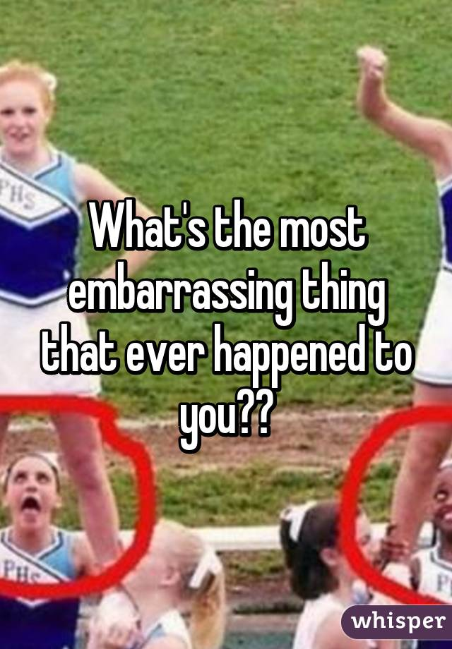 What's the most embarrassing thing that ever happened to you??