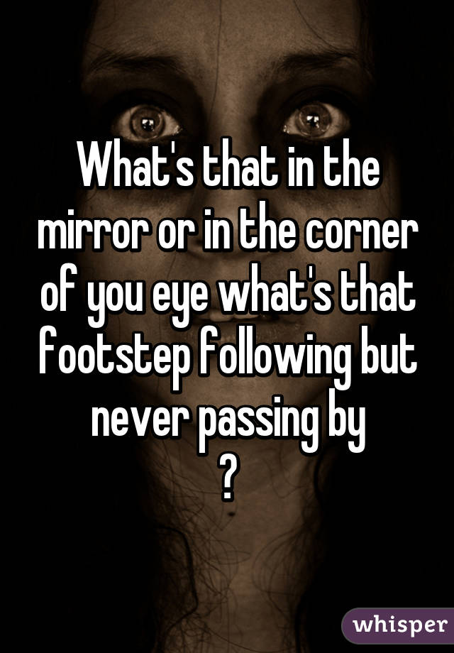 What's that in the mirror or in the corner of you eye what's that footstep following but never passing by ?