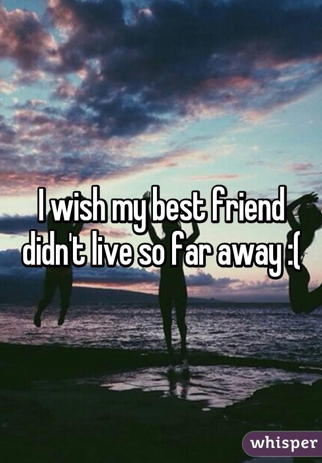 I wish my best friend didn't live so far away :(