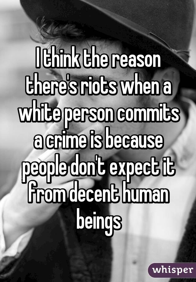 I think the reason there's riots when a white person commits a crime is because people don't expect it from decent human beings