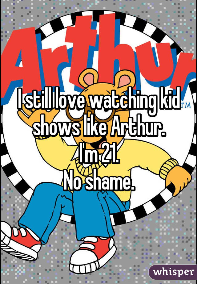 I still love watching kid shows like Arthur. I'm 21. No shame.