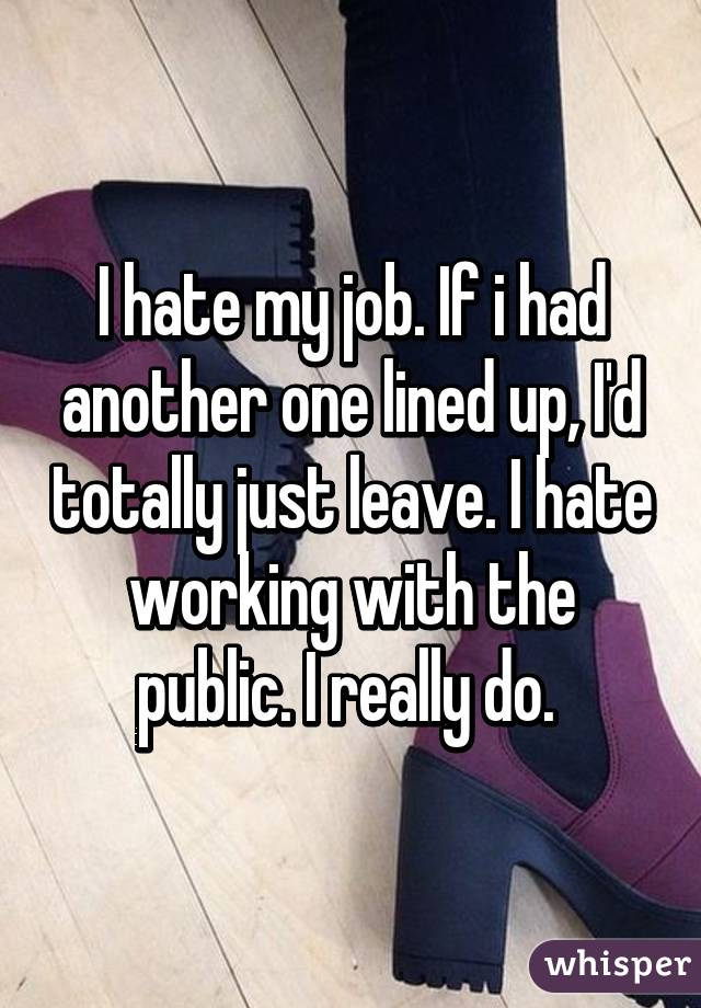 I hate my job. If i had another one lined up, I'd totally just leave. I hate working with the public. I really do.