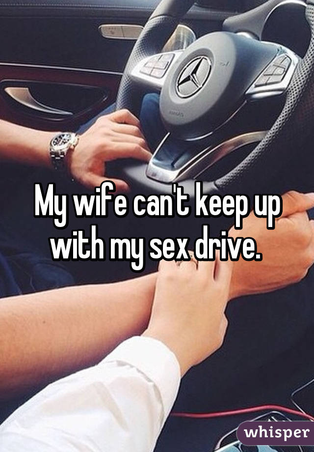 My wife can't keep up with my sex drive.