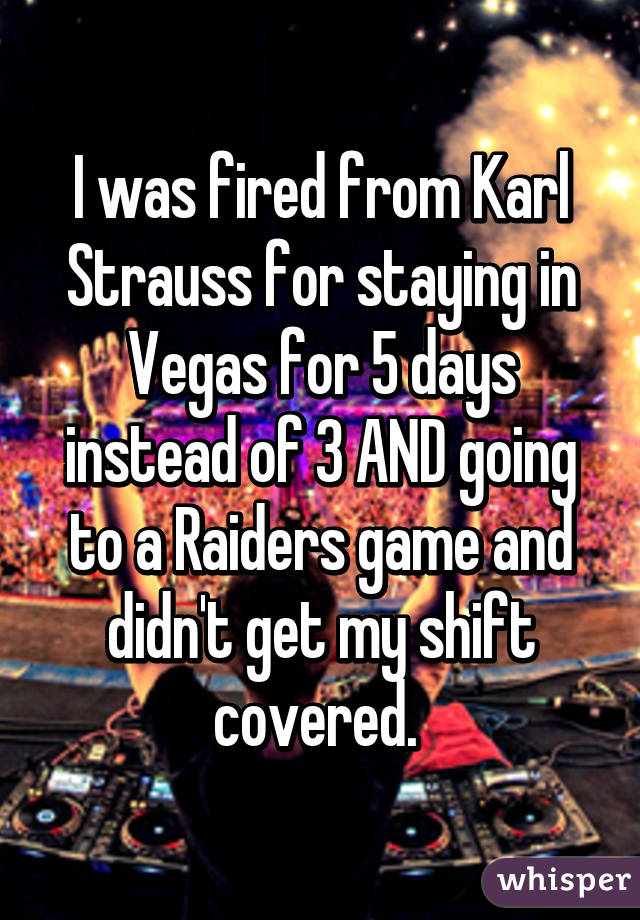 I was fired from Karl Strauss for staying in Vegas for 5 days instead of 3 AND going to a Raiders game and didn't get my shift covered.