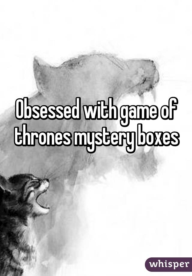 Obsessed with game of thrones mystery boxes