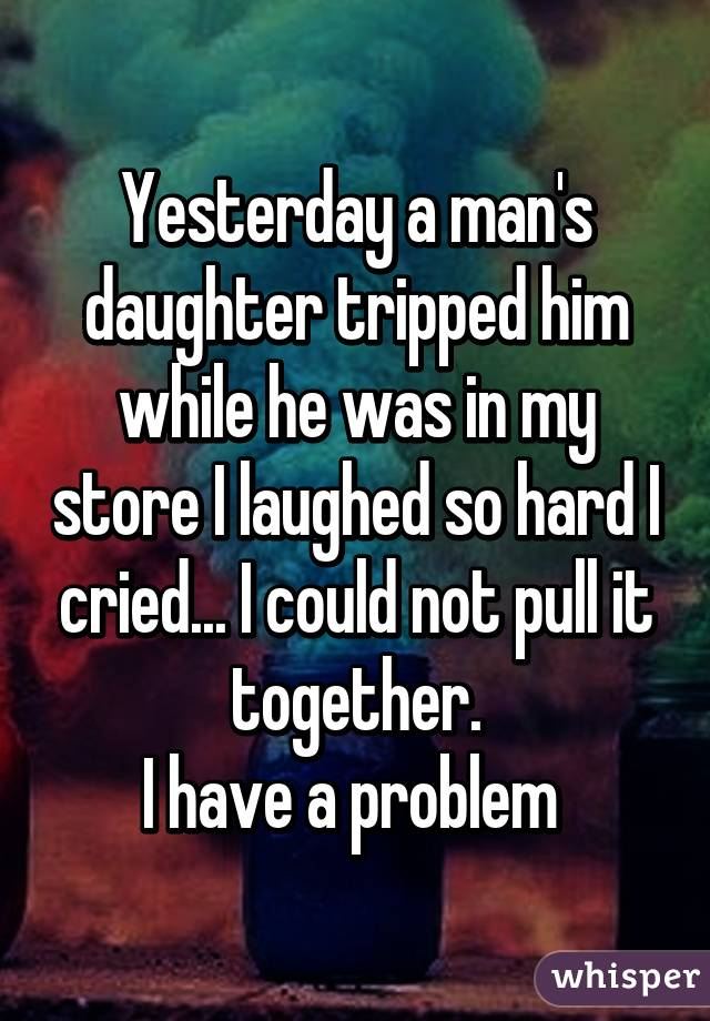 Yesterday a man's daughter tripped him while he was in my store I laughed so hard I cried... I could not pull it together. I have a problem