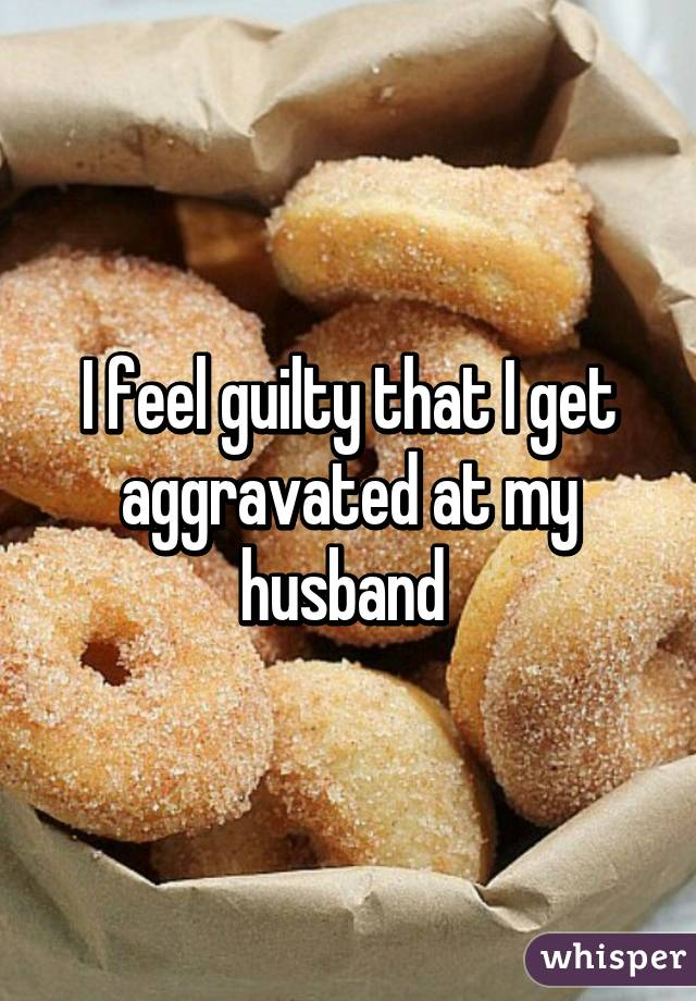 I feel guilty that I get aggravated at my husband