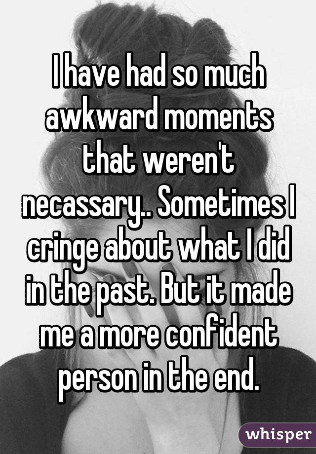 I have had so much awkward moments that weren't necassary.. Sometimes I cringe about what I did in the past. But it made me a more confident person in the end.
