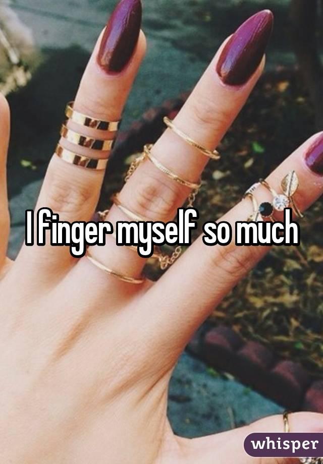 I finger myself so much