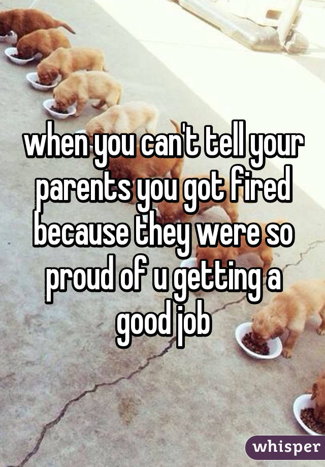 when you can't tell your parents you got fired because they were so proud of u getting a good job