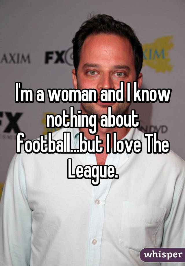 I'm a woman and I know nothing about football...but I love The League.