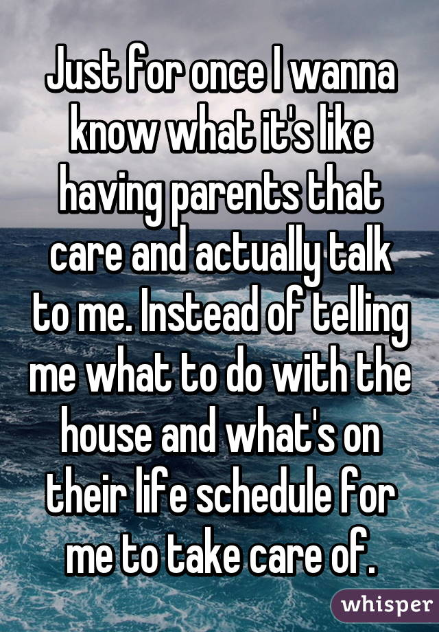 Just for once I wanna know what it's like having parents that care and actually talk to me. Instead of telling me what to do with the house and what's on their life schedule for me to take care of.