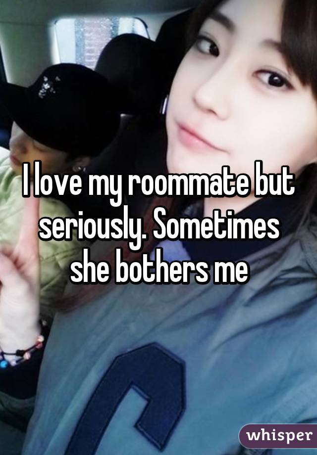 I love my roommate but seriously. Sometimes she bothers me