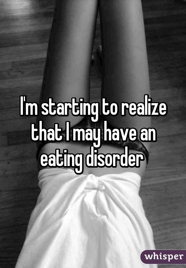 I'm starting to realize that I may have an eating disorder