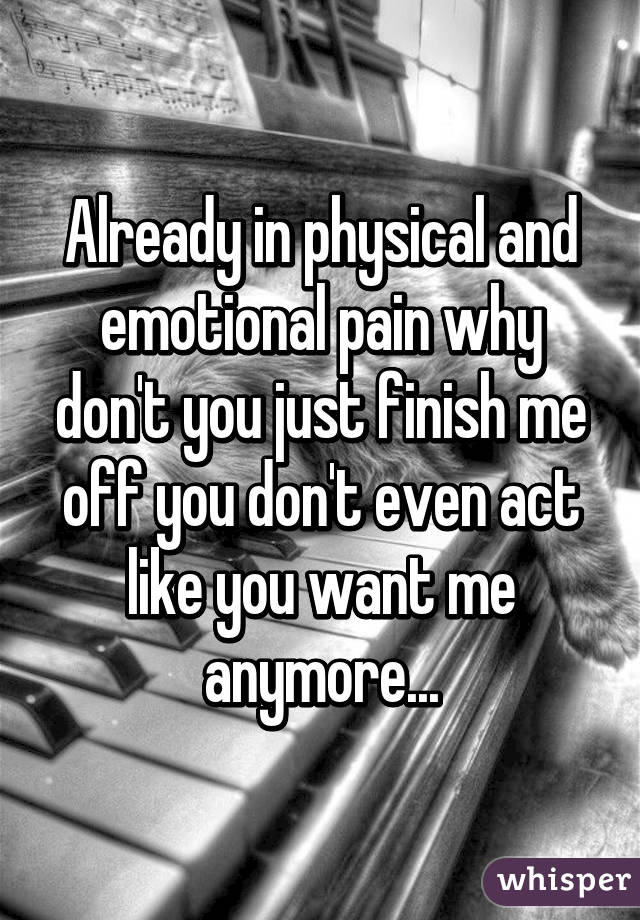 Already in physical and emotional pain why don't you just finish me off you don't even act like you want me anymore...