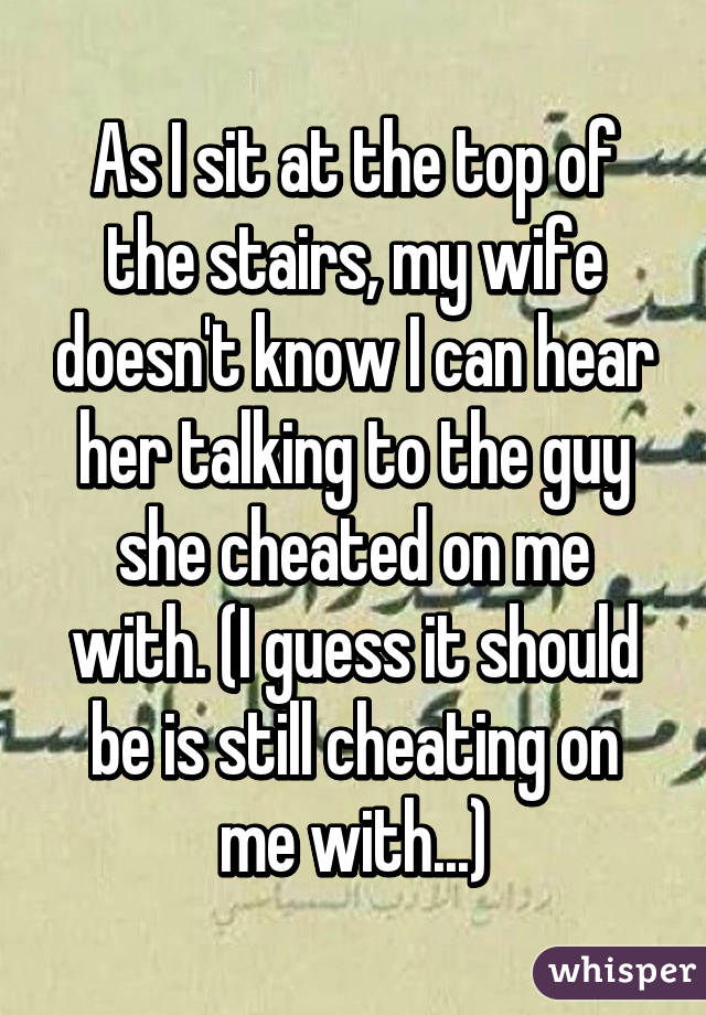 As I sit at the top of the stairs, my wife doesn't know I can hear her talking to the guy she cheated on me with. (I guess it should be is still cheating on me with...)