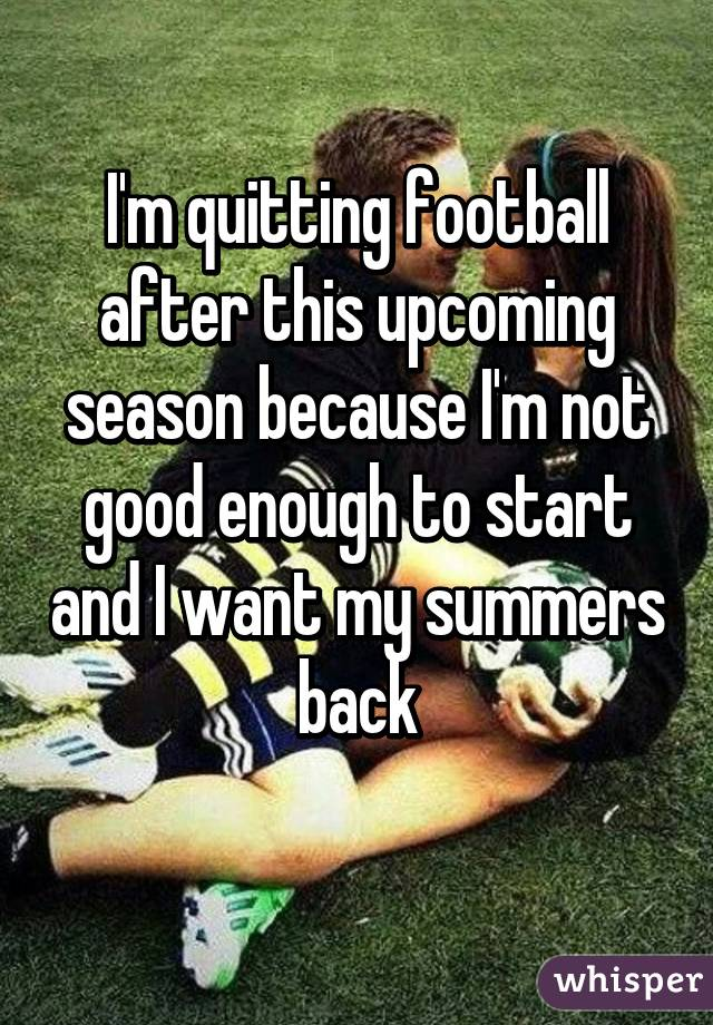 I'm quitting football after this upcoming season because I'm not good enough to start and I want my summers back