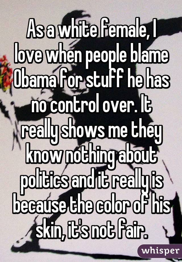 As a white female, I love when people blame Obama for stuff he has no control over. It really shows me they know nothing about politics and it really is because the color of his skin, it's not fair.