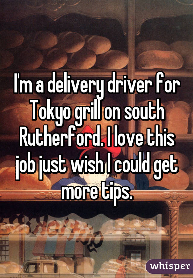 I'm a delivery driver for Tokyo grill on south Rutherford. I love this job just wish I could get more tips.