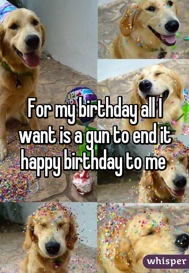 For my birthday all I want is a gun to end it happy birthday to me