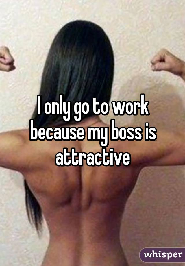 I only go to work because my boss is attractive