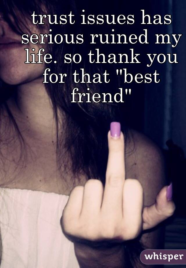 """trust issues has serious ruined my life. so thank you for that """"best friend"""""""