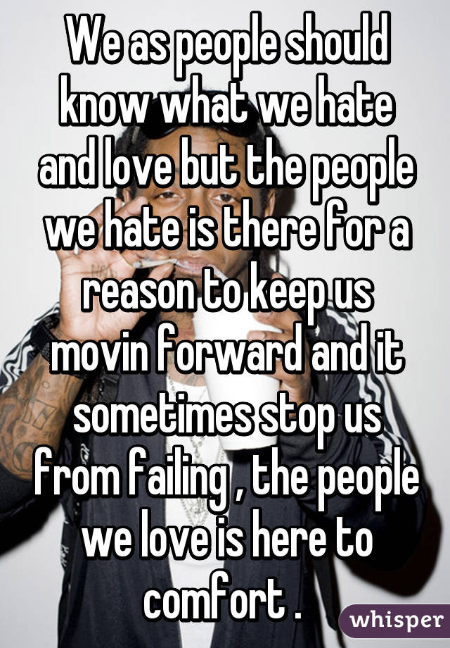 We as people should know what we hate and love but the people we hate is there for a reason to keep us movin forward and it sometimes stop us from failing , the people we love is here to comfort .