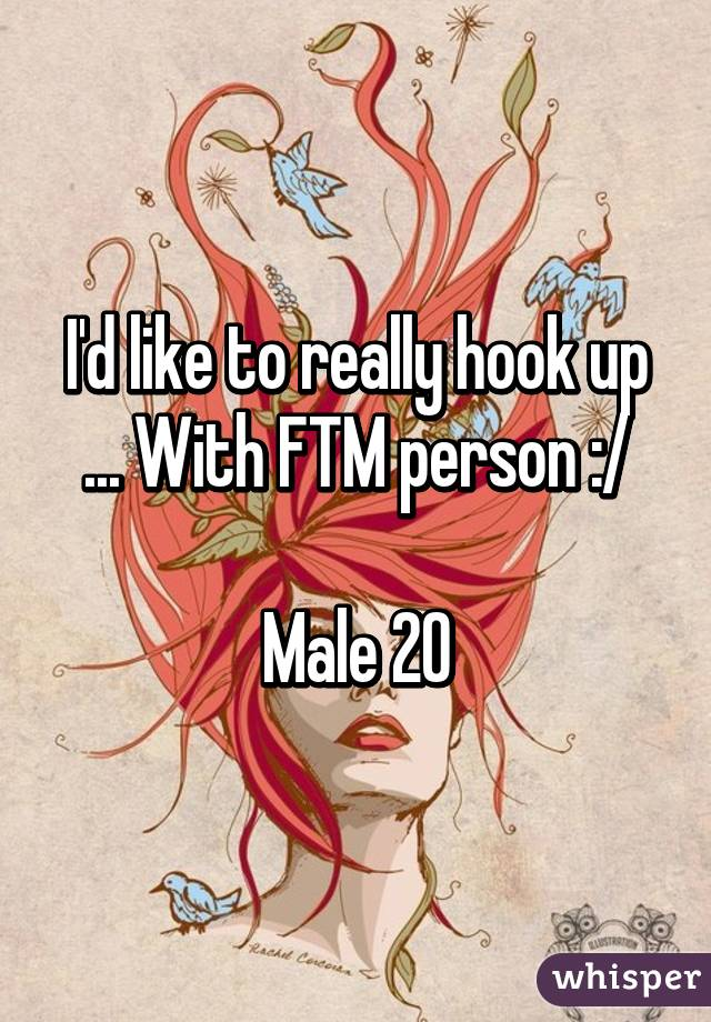 I'd like to really hook up ... With FTM person :/  Male 20