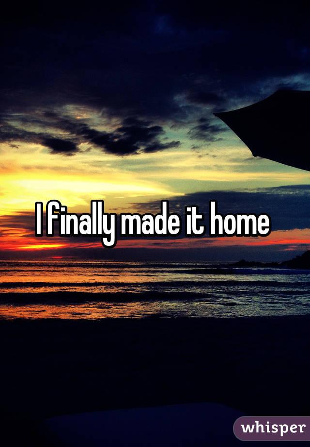 I finally made it home