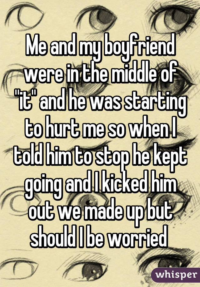 """Me and my boyfriend were in the middle of """"it"""" and he was starting to hurt me so when I told him to stop he kept going and I kicked him out we made up but should I be worried"""