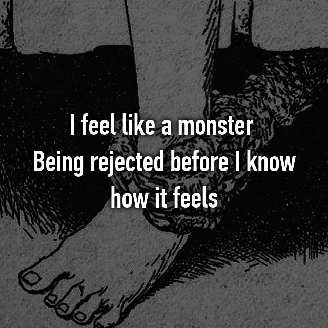I feel like a monster  Being rejected before I know how it feels