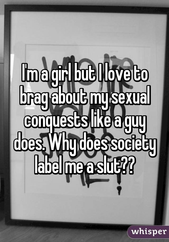 I'm a girl but I love to brag about my sexual conquests like a guy does. Why does society label me a slut??