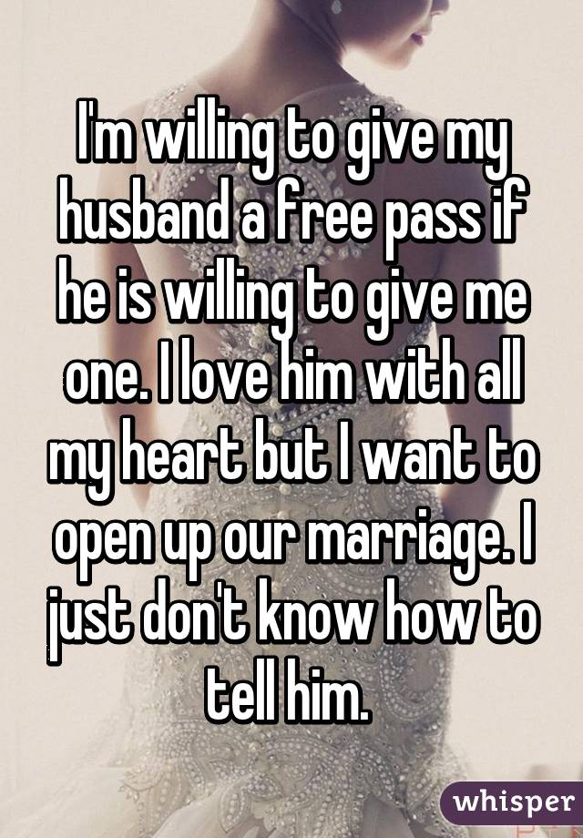 I'm willing to give my husband a free pass if he is willing to give me one. I love him with all my heart but I want to open up our marriage. I just don't know how to tell him.