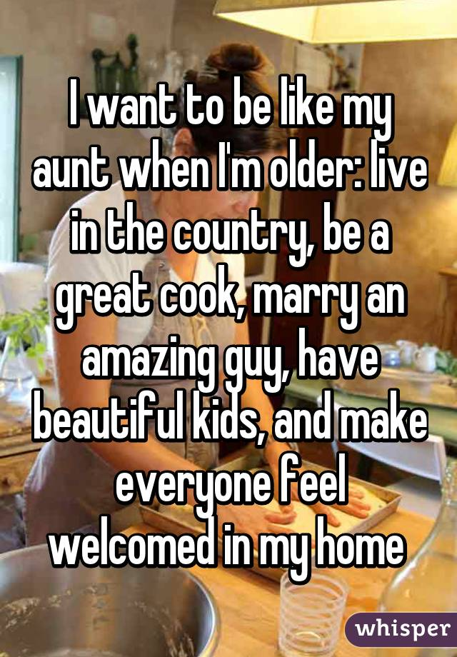 I want to be like my aunt when I'm older: live in the country, be a great cook, marry an amazing guy, have beautiful kids, and make everyone feel welcomed in my home