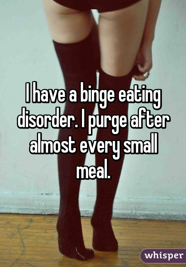 I have a binge eating disorder. I purge after almost every small meal.