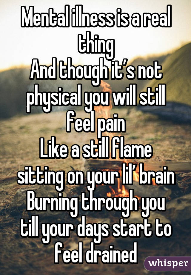 Mental illness is a real thing And though it's not physical you will still feel pain Like a still flame sitting on your lil' brain Burning through you till your days start to feel drained
