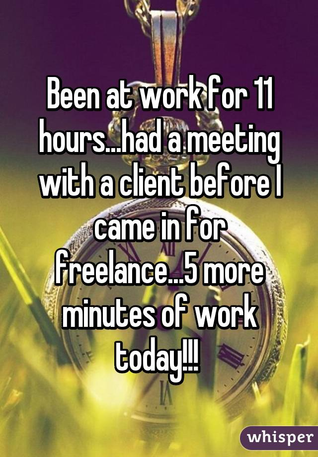 Been at work for 11 hours...had a meeting with a client before I came in for freelance...5 more minutes of work today!!!