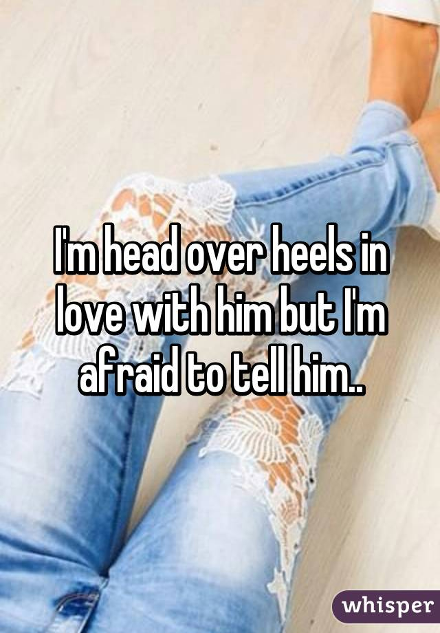 I'm head over heels in love with him but I'm afraid to tell him..