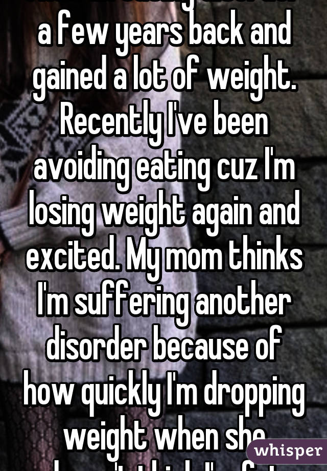 I had an eating disorder a few years back and gained a lot of weight. Recently I've been avoiding eating cuz I'm losing weight again and excited. My mom thinks I'm suffering another disorder because of how quickly I'm dropping weight when she doesn't think I'm fat