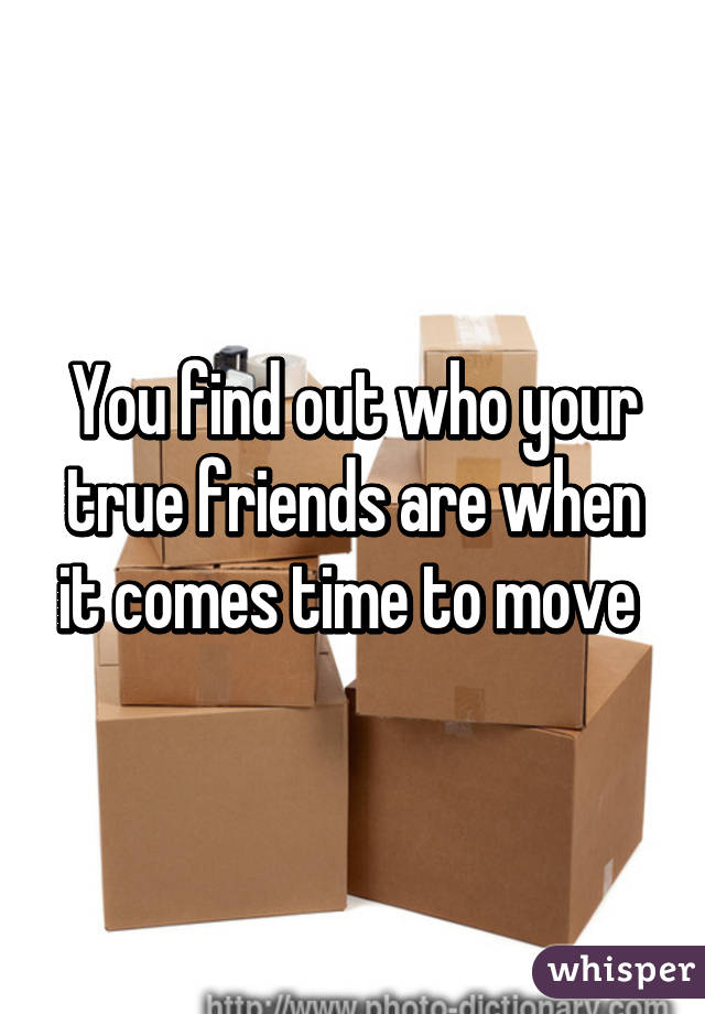 You find out who your true friends are when it comes time to move