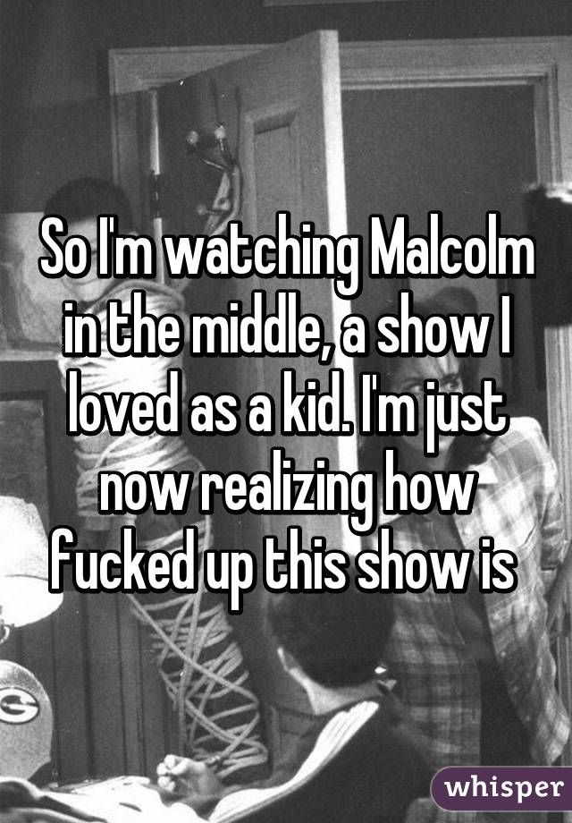 So I'm watching Malcolm in the middle, a show I loved as a kid. I'm just now realizing how fucked up this show is